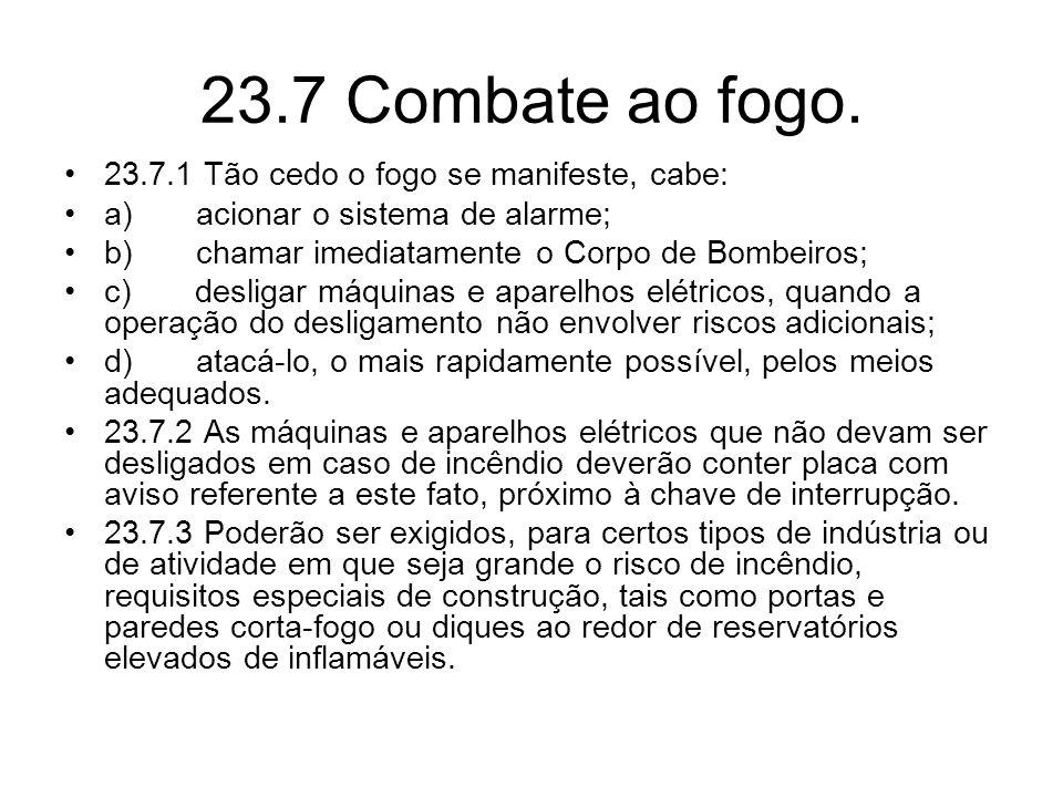 23.7 Combate ao fogo. •23.7.1 Tão cedo o fogo se manifeste, cabe: •a) acionar o sistema de alarme; •b) chamar imediatamente o Corpo de Bombeiros; •c)