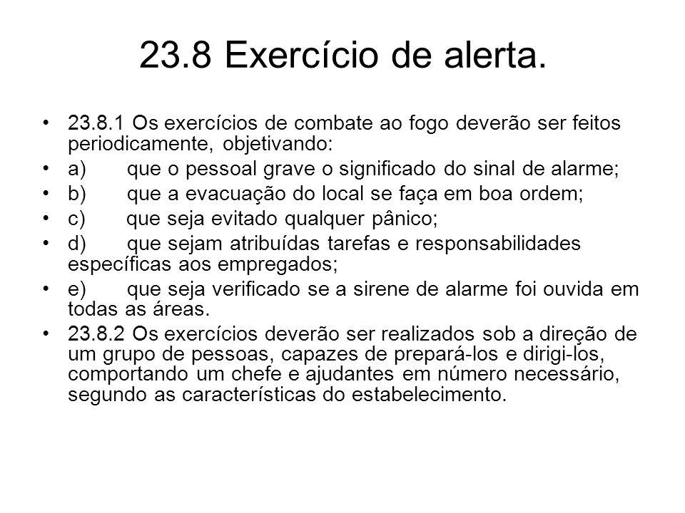 23.8 Exercício de alerta. •23.8.1 Os exercícios de combate ao fogo deverão ser feitos periodicamente, objetivando: •a) que o pessoal grave o significa