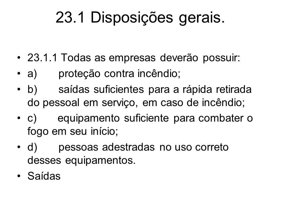 23.1 Disposições gerais. •23.1.1 Todas as empresas deverão possuir: •a) proteção contra incêndio; •b) saídas suficientes para a rápida retirada do pes