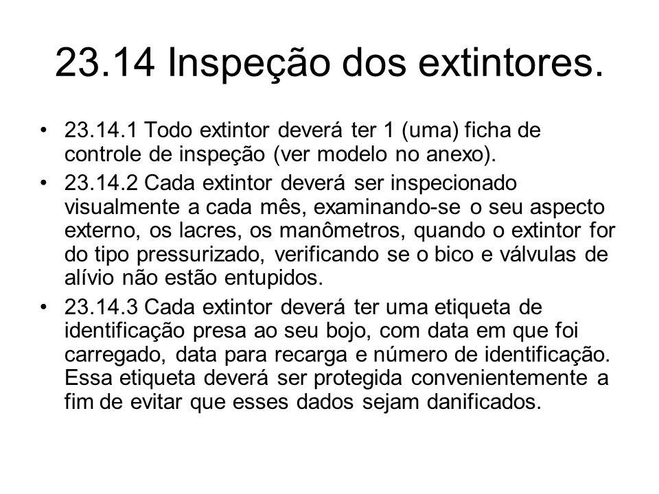 23.14 Inspeção dos extintores. •23.14.1 Todo extintor deverá ter 1 (uma) ficha de controle de inspeção (ver modelo no anexo). •23.14.2 Cada extintor d