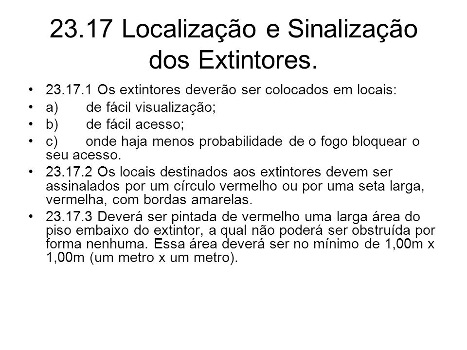 23.17 Localização e Sinalização dos Extintores. •23.17.1 Os extintores deverão ser colocados em locais: •a) de fácil visualização; •b) de fácil acesso