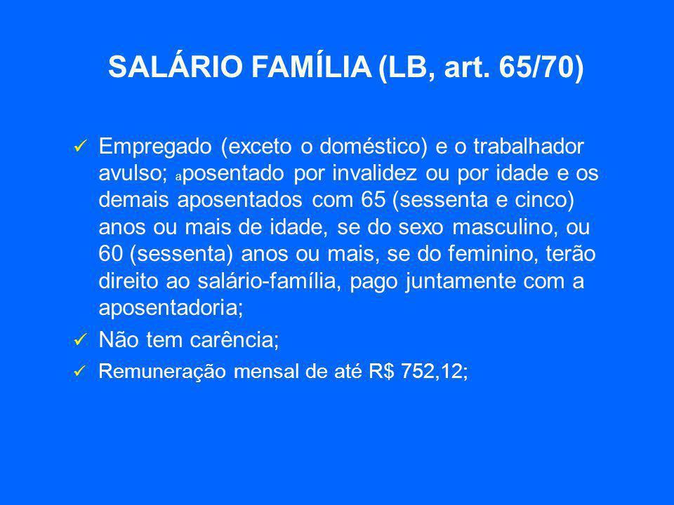 SALÁRIO FAMÍLIA (LB, art. 65/70)  Empregado (exceto o doméstico) e o trabalhador avulso; a posentado por invalidez ou por idade e os demais aposentad