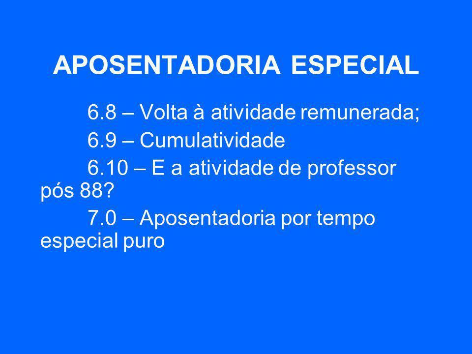 APOSENTADORIA ESPECIAL 6.8 – Volta à atividade remunerada; 6.9 – Cumulatividade 6.10 – E a atividade de professor pós 88? 7.0 – Aposentadoria por temp