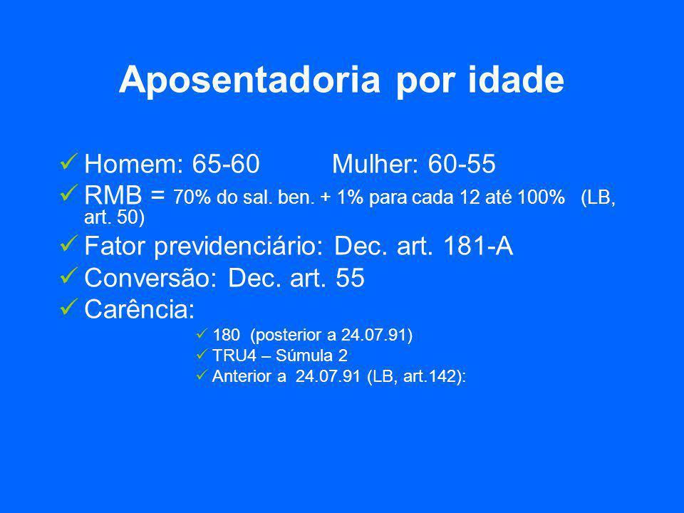 Aposentadoria por idade  Homem: 65-60Mulher: 60-55  RMB = 70% do sal. ben. + 1% para cada 12 até 100% (LB, art. 50)  Fator previdenciário: Dec. art