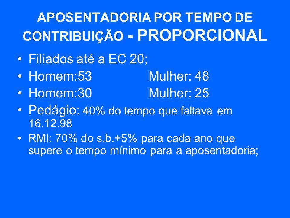 APOSENTADORIA POR TEMPO DE CONTRIBUIÇÃO - PROPORCIONAL •Filiados até a EC 20; •Homem:53 Mulher: 48 •Homem:30 Mulher: 25 •Pedágio: 40% do tempo que fal