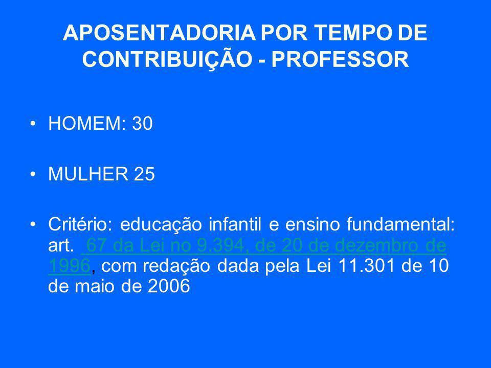 APOSENTADORIA POR TEMPO DE CONTRIBUIÇÃO - PROFESSOR •HOMEM: 30 •MULHER 25 •Critério: educação infantil e ensino fundamental: art. 67 da Lei no 9.394,