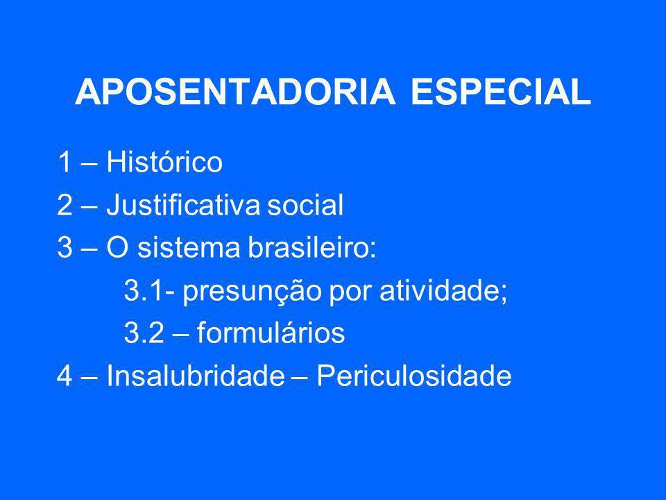 APOSENTADORIA ESPECIAL 1 – Histórico 2 – Justificativa social 3 – O sistema brasileiro: 3.1- presunção por atividade; 3.2 – formulários 4 – Insalubrid
