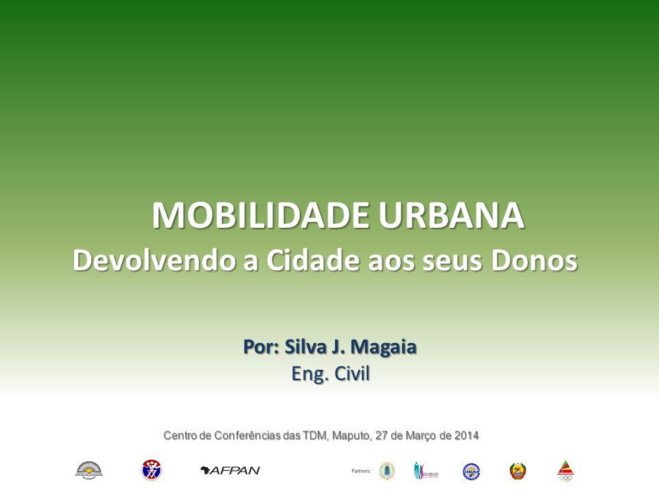 MOBILIDADE URBANA Por: Silva J. Magaia Eng. Civil Devolvendo a Cidade aos seus Donos Centro de Conferências das TDM, Maputo, 27 de Março de 2014