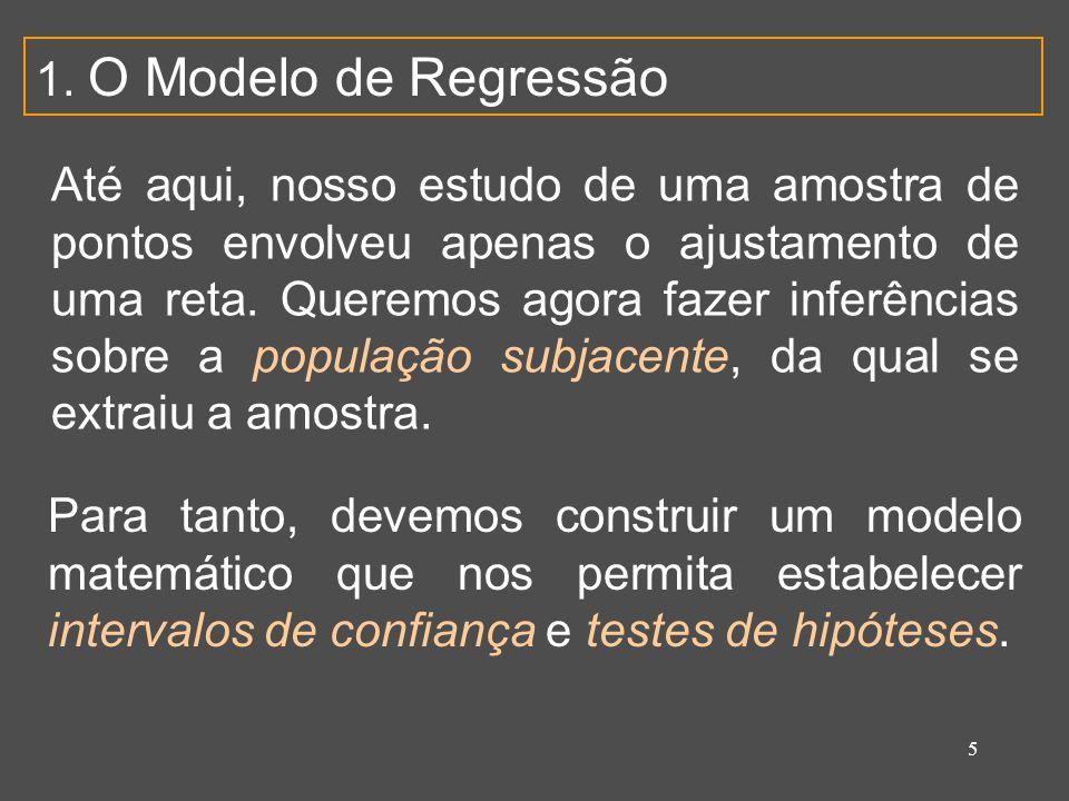 5 1. O Modelo de Regressão Até aqui, nosso estudo de uma amostra de pontos envolveu apenas o ajustamento de uma reta. Queremos agora fazer inferências