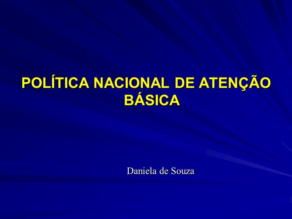 POLÍTICA NACIONAL DE ATENÇÃO BÁSICA Daniela de Souza