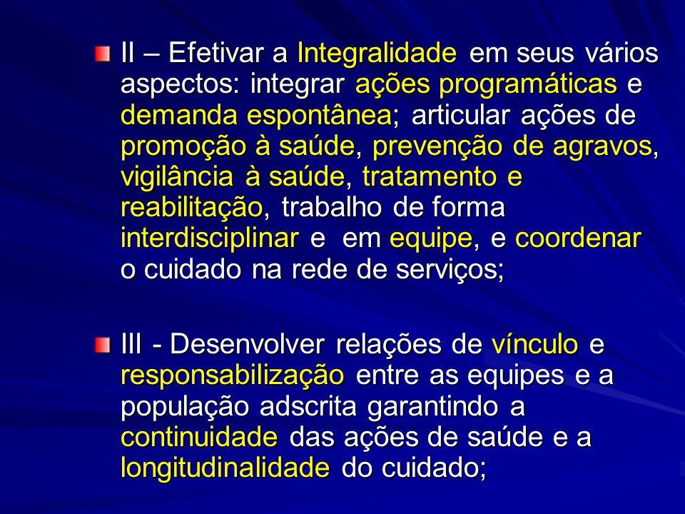 II – Efetivar a Integralidade em seus vários aspectos: integrar ações programáticas e demanda espontânea; articular ações de promoção à saúde, prevenç