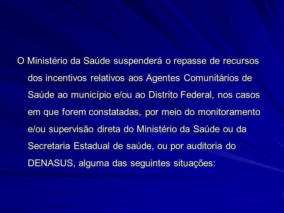 O Ministério da Saúde suspenderá o repasse de recursos dos incentivos relativos aos Agentes Comunitários de Saúde ao município e/ou ao Distrito Federa
