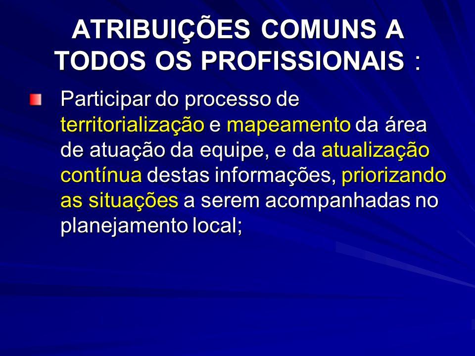 ATRIBUIÇÕES COMUNS A TODOS OS PROFISSIONAIS : Participar do processo de territorialização e mapeamento da área de atuação da equipe, e da atualização