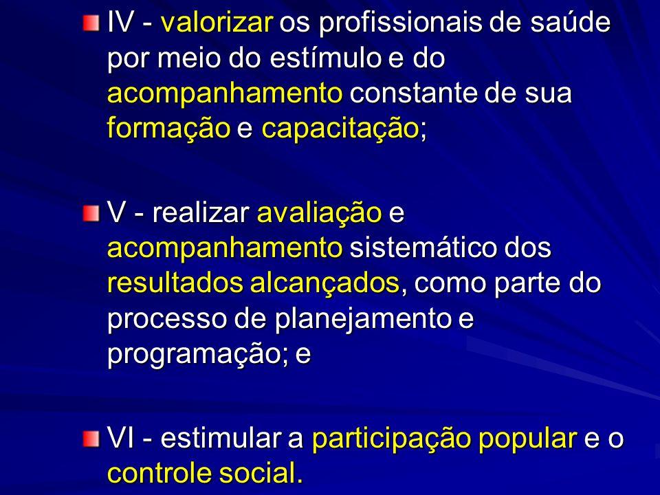 IV - valorizar os profissionais de saúde por meio do estímulo e do acompanhamento constante de sua formação e capacitação; V - realizar avaliação e ac