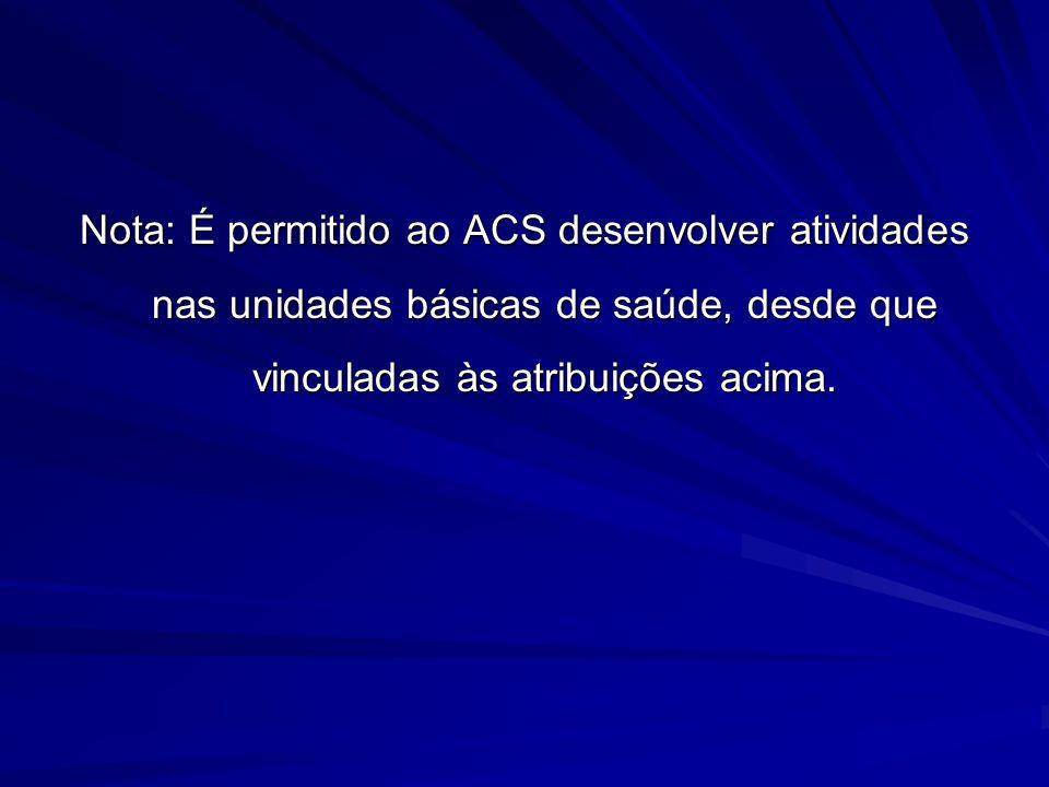 Nota: É permitido ao ACS desenvolver atividades nas unidades básicas de saúde, desde que vinculadas às atribuições acima.