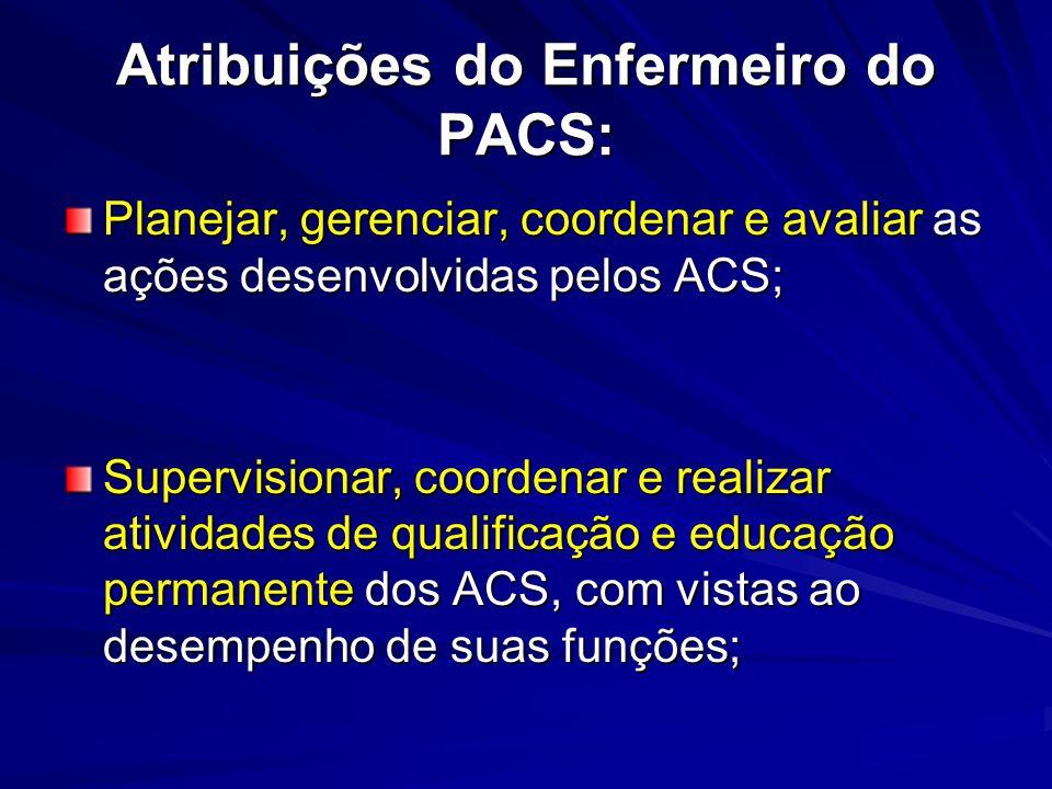 Atribuições do Enfermeiro do PACS: Planejar, gerenciar, coordenar e avaliar as ações desenvolvidas pelos ACS; Supervisionar, coordenar e realizar ativ