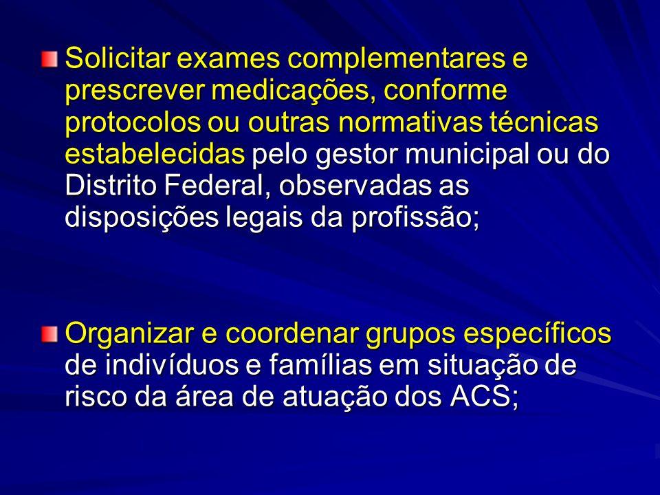 Solicitar exames complementares e prescrever medicações, conforme protocolos ou outras normativas técnicas estabelecidas pelo gestor municipal ou do D