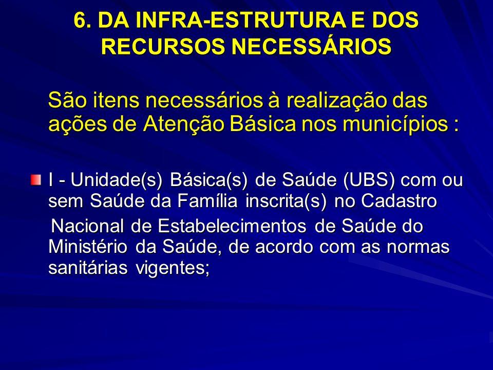 6. DA INFRA-ESTRUTURA E DOS RECURSOS NECESSÁRIOS São itens necessários à realização das ações de Atenção Básica nos municípios : São itens necessários