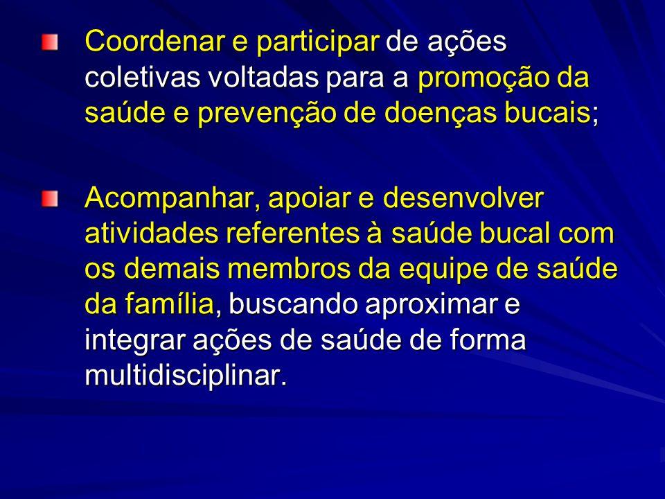 Coordenar e participar de ações coletivas voltadas para a promoção da saúde e prevenção de doenças bucais; Acompanhar, apoiar e desenvolver atividades