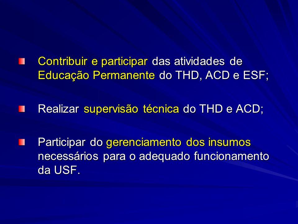Contribuir e participar das atividades de Educação Permanente do THD, ACD e ESF; Realizar supervisão técnica do THD e ACD; Participar do gerenciamento