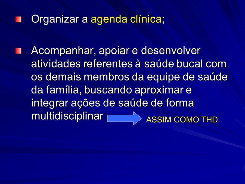 Organizar a agenda clínica; Acompanhar, apoiar e desenvolver atividades referentes à saúde bucal com os demais membros da equipe de saúde da família,