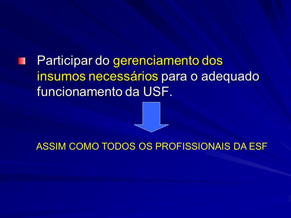 Participar do gerenciamento dos insumos necessários para o adequado funcionamento da USF. ASSIM COMO TODOS OS PROFISSIONAIS DA ESF
