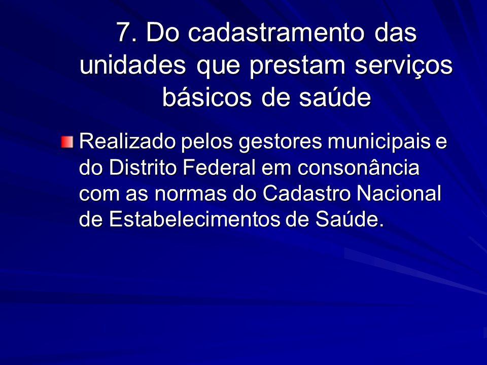 7. Do cadastramento das unidades que prestam serviços básicos de saúde Realizado pelos gestores municipais e do Distrito Federal em consonância com as