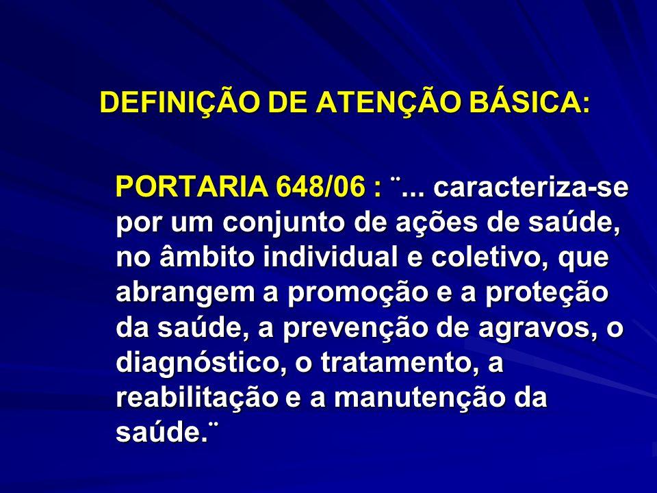 DEFINIÇÃO DE ATENÇÃO BÁSICA: DEFINIÇÃO DE ATENÇÃO BÁSICA: PORTARIA 648/06 : ¨... caracteriza-se por um conjunto de ações de saúde, no âmbito individua