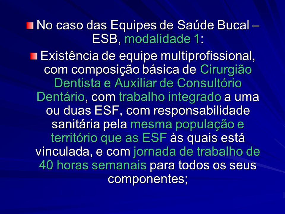 No caso das Equipes de Saúde Bucal – ESB, modalidade 1: Existência de equipe multiprofissional, com composição básica de Cirurgião Dentista e Auxiliar