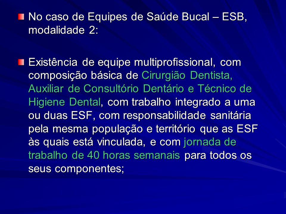 No caso de Equipes de Saúde Bucal – ESB, modalidade 2: Existência de equipe multiprofissional, com composição básica de Cirurgião Dentista, Auxiliar d