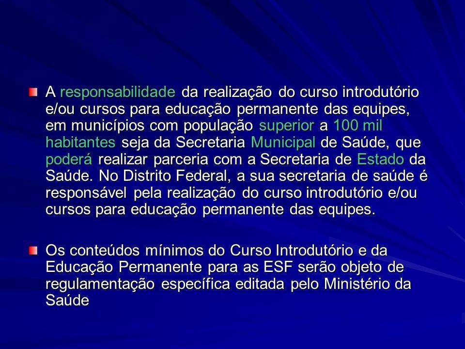 A responsabilidade da realização do curso introdutório e/ou cursos para educação permanente das equipes, em municípios com população superior a 100 mi