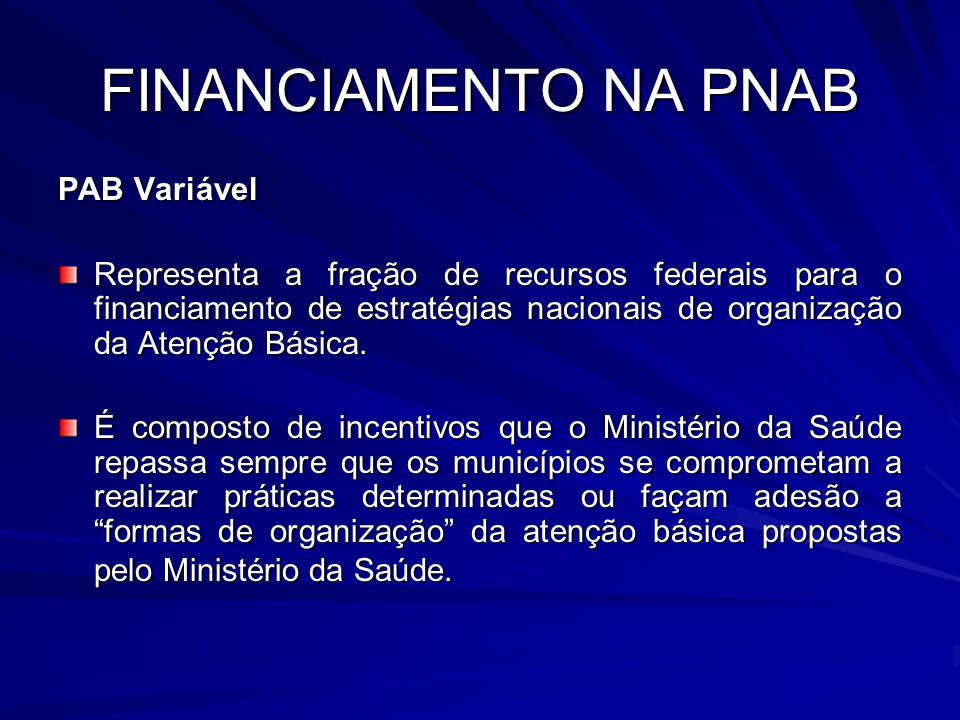 FINANCIAMENTO NA PNAB PAB Variável Representa a fração de recursos federais para o financiamento de estratégias nacionais de organização da Atenção Bá
