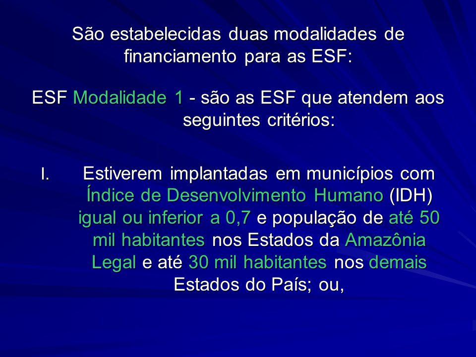 São estabelecidas duas modalidades de financiamento para as ESF: ESF Modalidade 1 - são as ESF que atendem aos seguintes critérios: I. Estiverem impla