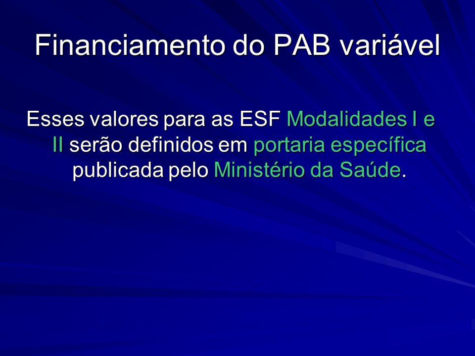 Financiamento do PAB variável Esses valores para as ESF Modalidades I e II serão definidos em portaria específica publicada pelo Ministério da Saúde.