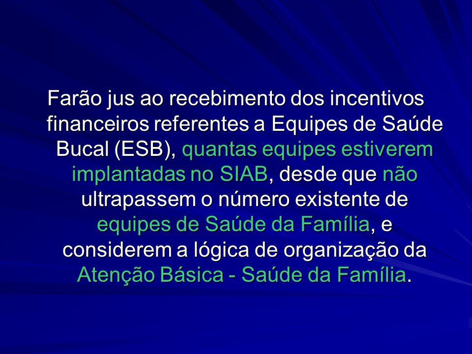 Farão jus ao recebimento dos incentivos financeiros referentes a Equipes de Saúde Bucal (ESB), quantas equipes estiverem implantadas no SIAB, desde qu