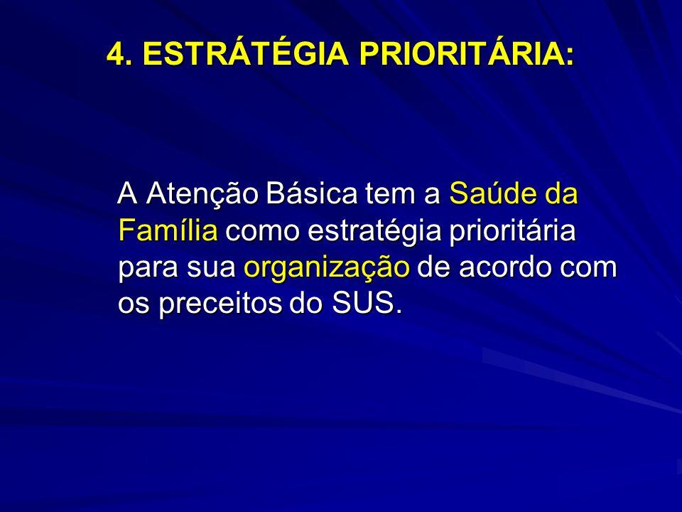 4. ESTRÁTÉGIA PRIORITÁRIA: A Atenção Básica tem a Saúde da Família como estratégia prioritária para sua organização de acordo com os preceitos do SUS.