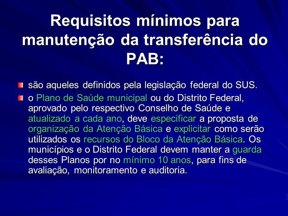 Requisitos mínimos para manutenção da transferência do PAB: são aqueles definidos pela legislação federal do SUS. o Plano de Saúde municipal ou do Dis