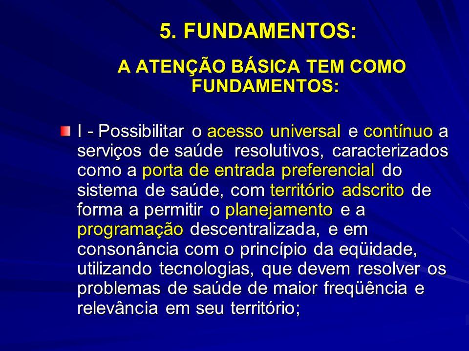 5. FUNDAMENTOS: A ATENÇÃO BÁSICA TEM COMO FUNDAMENTOS: A ATENÇÃO BÁSICA TEM COMO FUNDAMENTOS: I - Possibilitar o acesso universal e contínuo a serviço