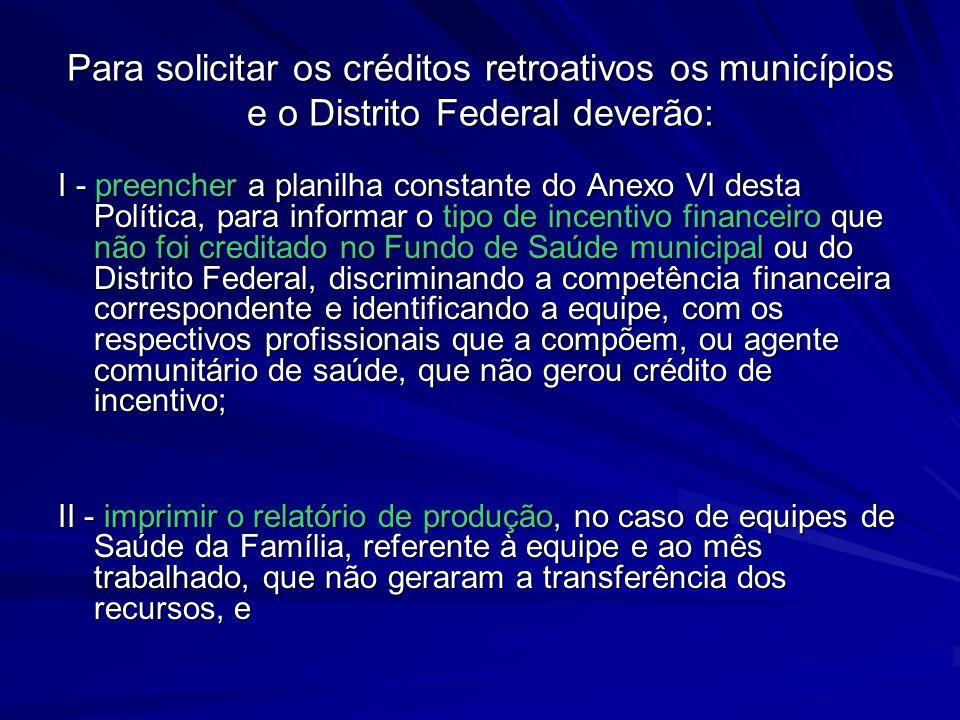 Para solicitar os créditos retroativos os municípios e o Distrito Federal deverão: I - preencher a planilha constante do Anexo VI desta Política, para