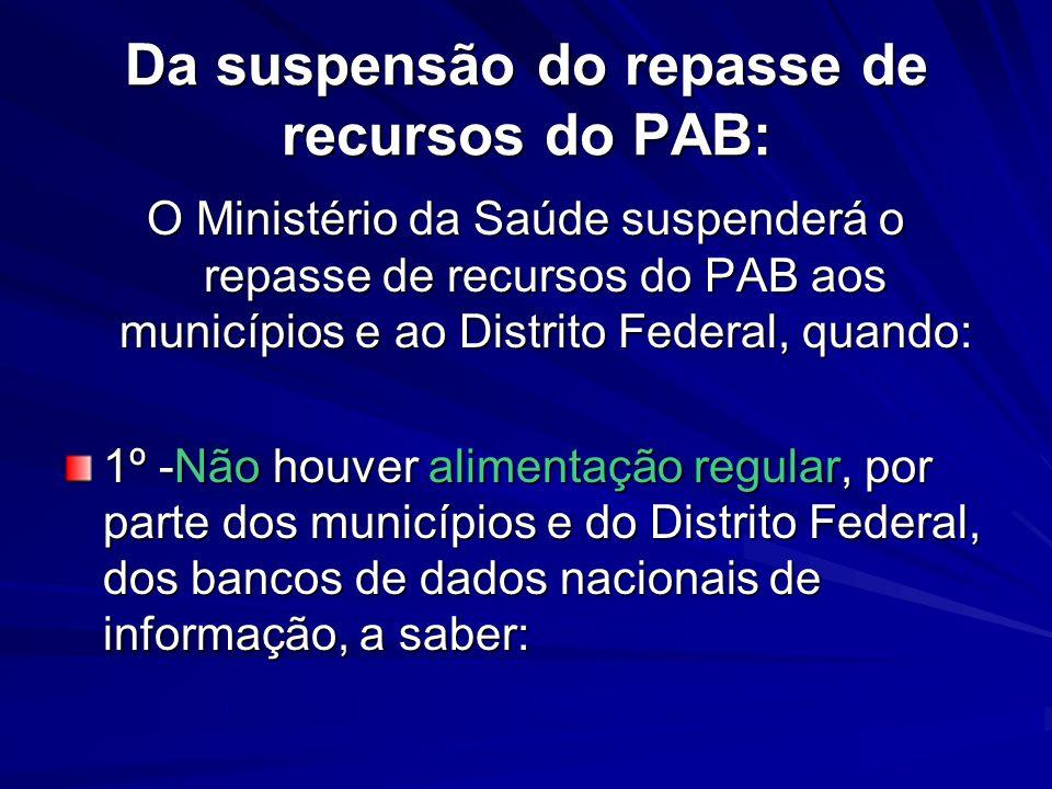 Da suspensão do repasse de recursos do PAB: O Ministério da Saúde suspenderá o repasse de recursos do PAB aos municípios e ao Distrito Federal, quando
