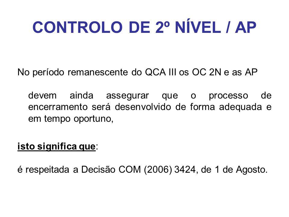 CONTROLO DE 2º NÍVEL / AP No período remanescente do QCA III os OC 2N e as AP devem ainda assegurar que o processo de encerramento será desenvolvido de forma adequada e em tempo oportuno, isto significa que: é respeitada a Decisão COM (2006) 3424, de 1 de Agosto.