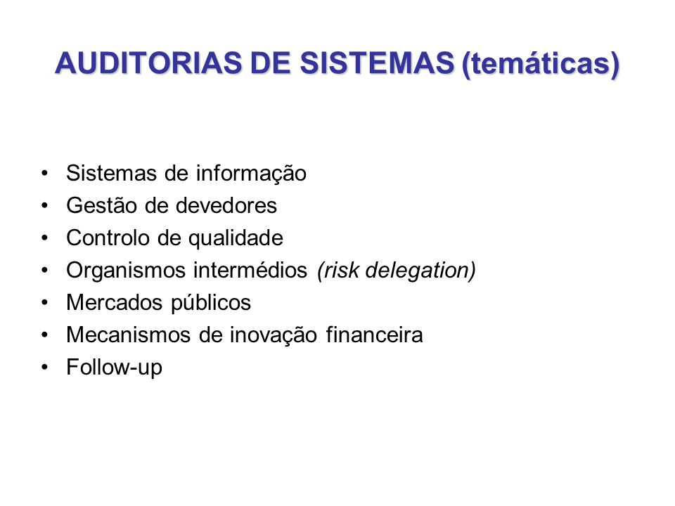 AUDITORIAS DE SISTEMAS (temáticas) •Sistemas de informação •Gestão de devedores •Controlo de qualidade •Organismos intermédios (risk delegation) •Mercados públicos •Mecanismos de inovação financeira •Follow-up