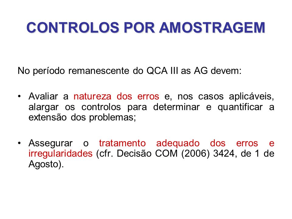 CONTROLOS POR AMOSTRAGEM No período remanescente do QCA III as AG devem: •Avaliar a natureza dos erros e, nos casos aplicáveis, alargar os controlos para determinar e quantificar a extensão dos problemas; •Assegurar o tratamento adequado dos erros e irregularidades (cfr.
