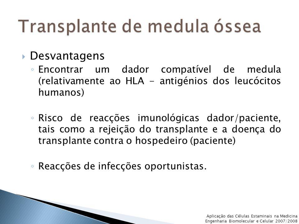 Desvantagens ◦ Encontrar um dador compatível de medula (relativamente ao HLA - antigénios dos leucócitos humanos) ◦ Risco de reacções imunológicas dador/paciente, tais como a rejeição do transplante e a doença do transplante contra o hospedeiro (paciente) ◦ Reacções de infecções oportunistas.