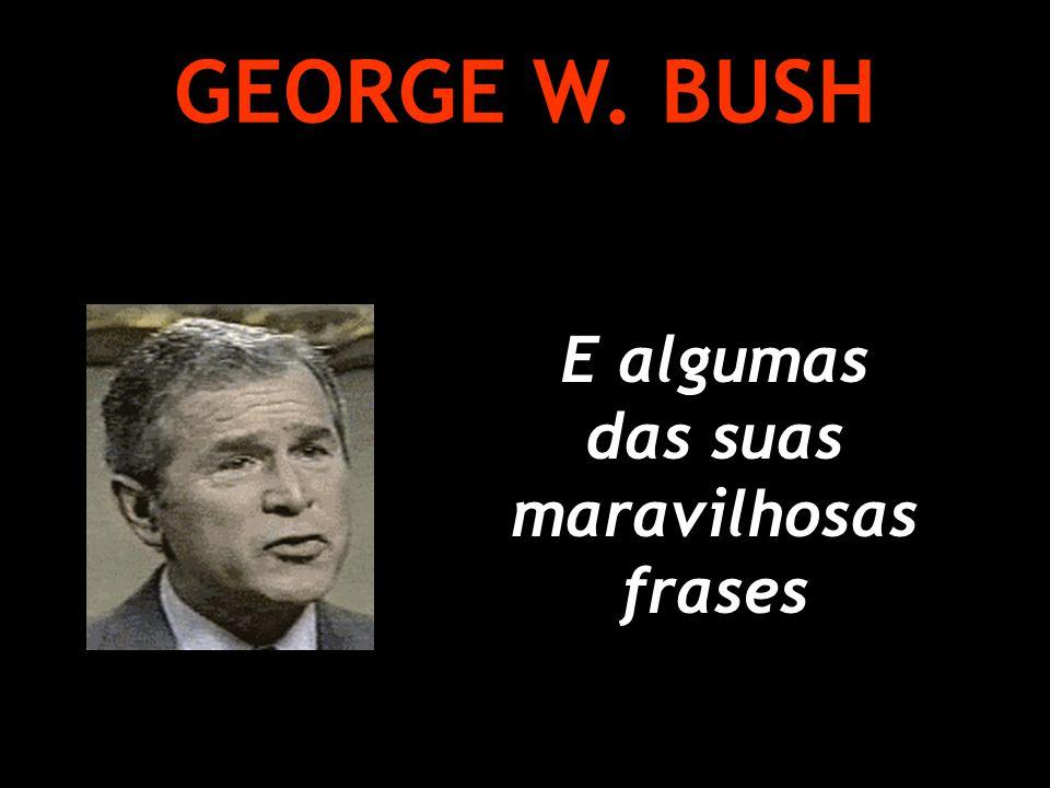 E algumas das suas maravilhosas frases GEORGE W. BUSH