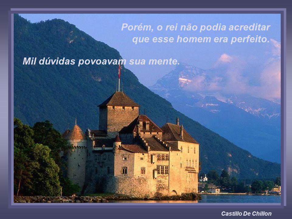 Castillo De Chillon Porém, o rei não podia acreditar que esse homem era perfeito.