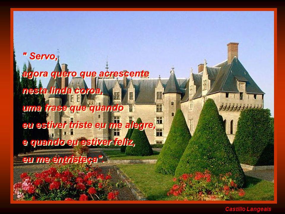Castillo Langeais Servo, agora quero que acrescente nesta linda coroa, uma frase que quando eu estiver triste eu me alegre, e quando eu estiver feliz, eu me entristeça .
