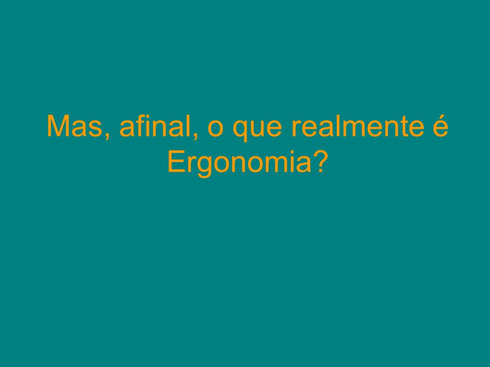 Mas, afinal, o que realmente é Ergonomia?