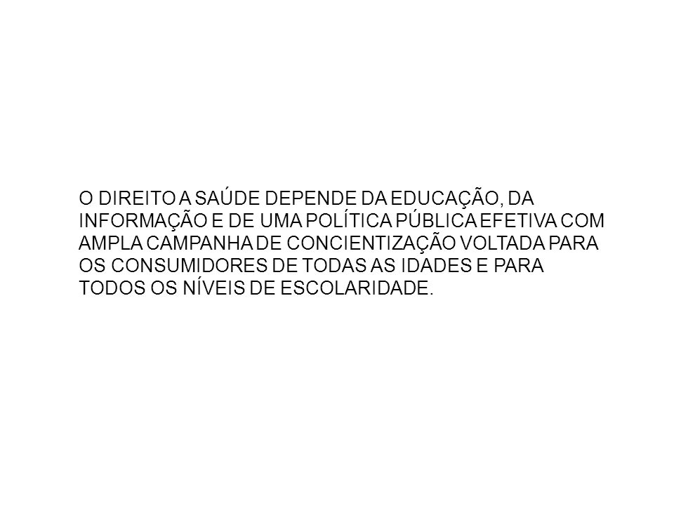 O DIREITO A SAÚDE DEPENDE DA EDUCAÇÃO, DA INFORMAÇÃO E DE UMA POLÍTICA PÚBLICA EFETIVA COM AMPLA CAMPANHA DE CONCIENTIZAÇÃO VOLTADA PARA OS CONSUMIDOR