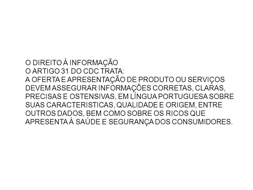 O DIREITO À INFORMAÇÃO O ARTIGO 31 DO CDC TRATA: A OFERTA E APRESENTAÇÃO DE PRODUTO OU SERVIÇOS DEVEM ASSEGURAR INFORMAÇÕES CORRETAS, CLARAS, PRECISAS